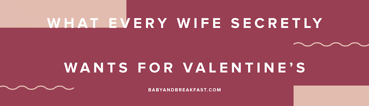 What Every Wife Secretly Wants For Valentine's