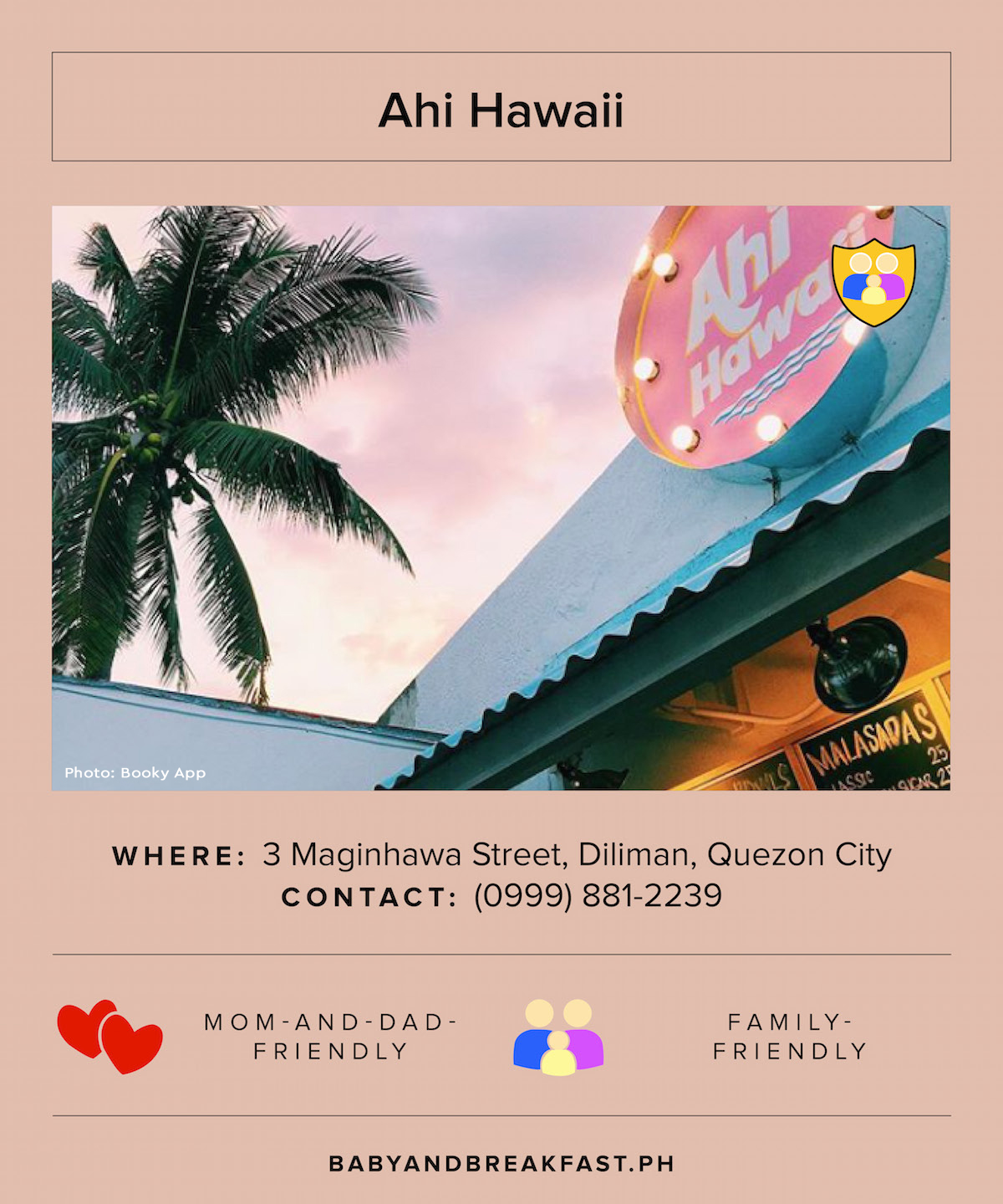 Ahi Hawaii Where: 3 Maginhawa Street, Diliman, Quezon City Contact: (0999) 881-2239 Family-Friendly Photo: Booky App