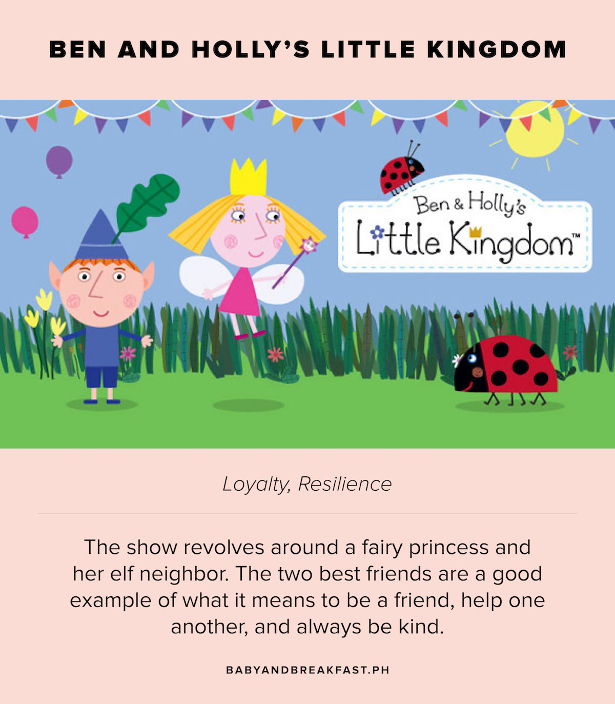 Ben and Holly's Little Kingdom Loyalty, Resilience The show revolves around a fairy princess and her elf neighbor. The two best friends are a good example of what it means to be a good friend, help one another, and always be kind.