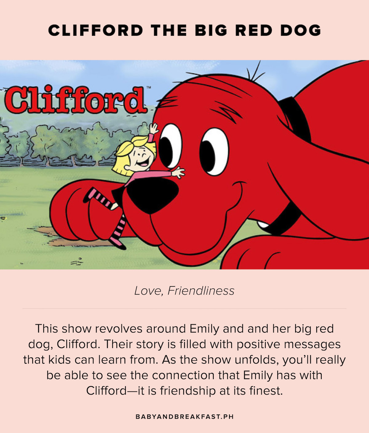 Clifford the Big Red Dog Love, Friendliness This show revolves around Emily and her big red dog, Clifford. Their story is filled with positive messages that kids can learn from. As the show unfolds, you'll really be able to see the connection Emily has with Clifford--it is friendship at its finest.