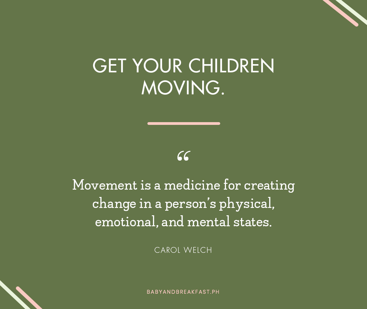 "Get your children moving. ""Movement is a medicine for creating change in a person's physical, emotional, and mental states."" - Carol Welch"
