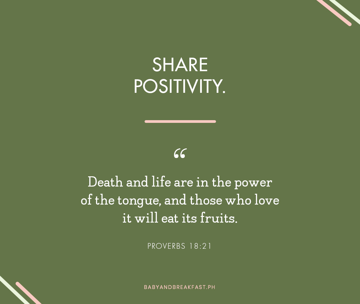 "Share positivity. ""Death and life are in the power of the tongue, and those who love it will eat its fruits."" - Proverbs 18:21"